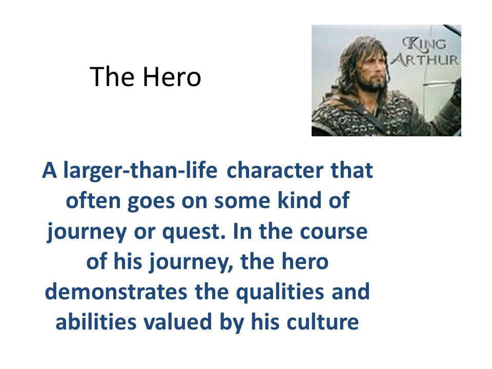 The Hero A larger-than-life character that often goes on some kind of journey or quest.