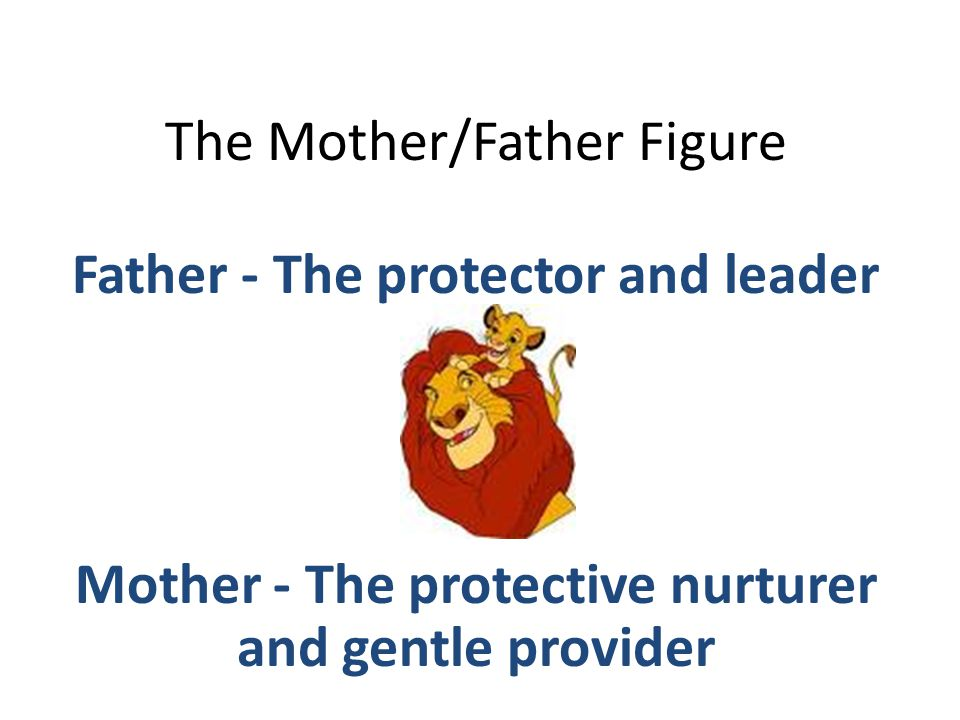 The Mother/Father Figure Father - The protector and leader Mother - The protective nurturer and gentle provider