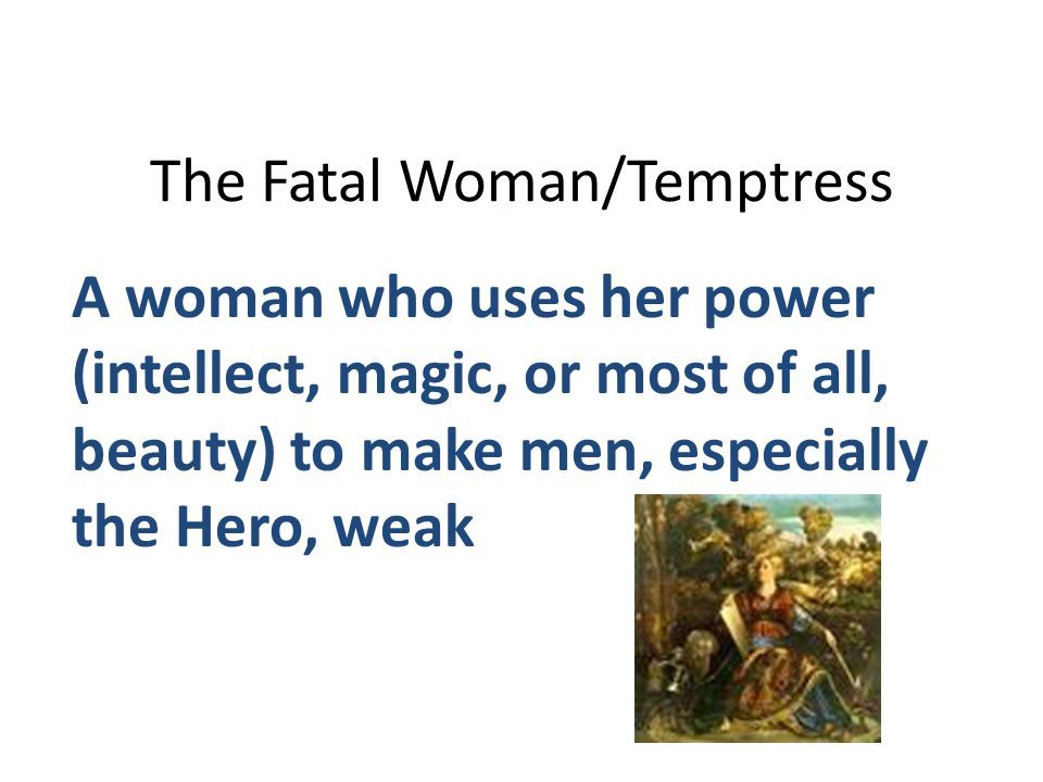 The Fatal Woman/Temptress A woman who uses her power (intellect, magic, or most of all, beauty) to make men, especially the Hero, weak