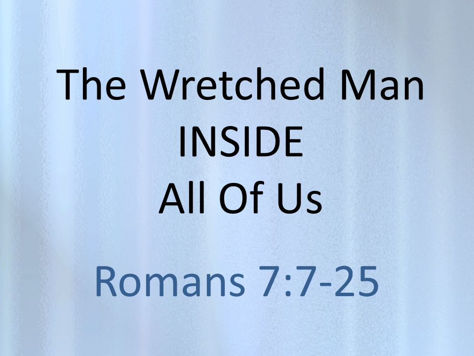 The Wretched Man INSIDE All Of Us Romans 7:7-25
