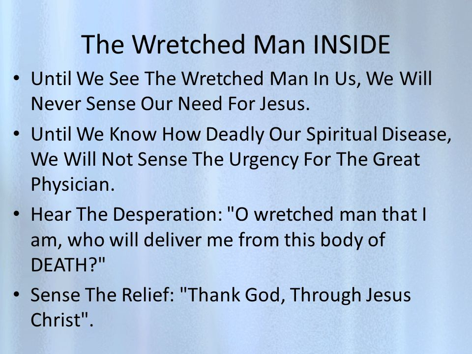 The Wretched Man INSIDE Until We See The Wretched Man In Us, We Will Never Sense Our Need For Jesus.