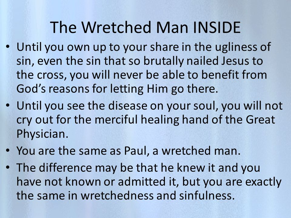 The Wretched Man INSIDE Until you own up to your share in the ugliness of sin, even the sin that so brutally nailed Jesus to the cross, you will never be able to benefit from Gods reasons for letting Him go there.
