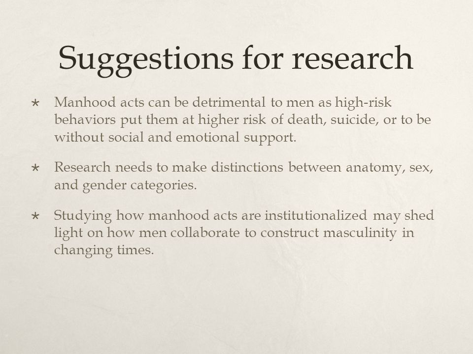 Suggestions for research Manhood acts can be detrimental to men as high-risk behaviors put them at higher risk of death, suicide, or to be without soc