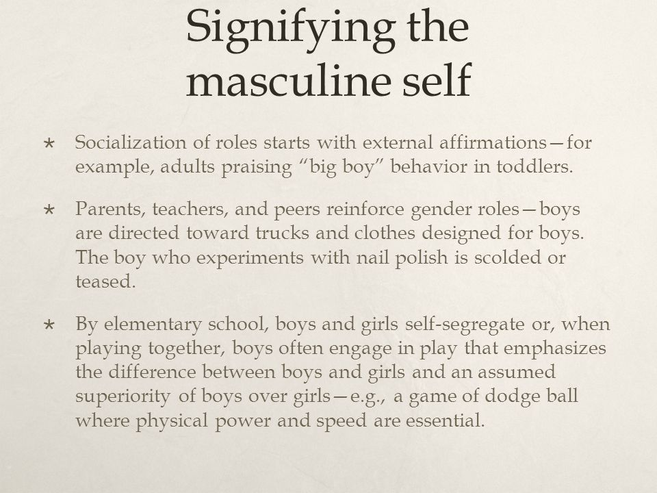 Signifying the masculine self Socialization of roles starts with external affirmationsfor example, adults praising big boy behavior in toddlers.