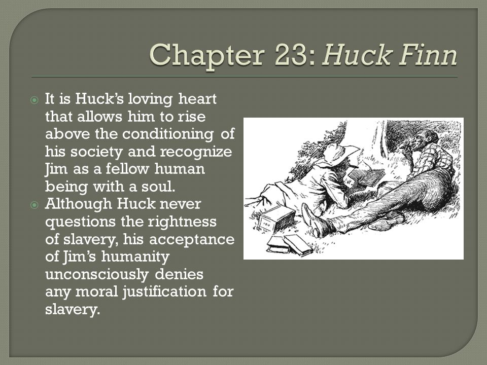It is Hucks loving heart that allows him to rise above the conditioning of his society and recognize Jim as a fellow human being with a soul.