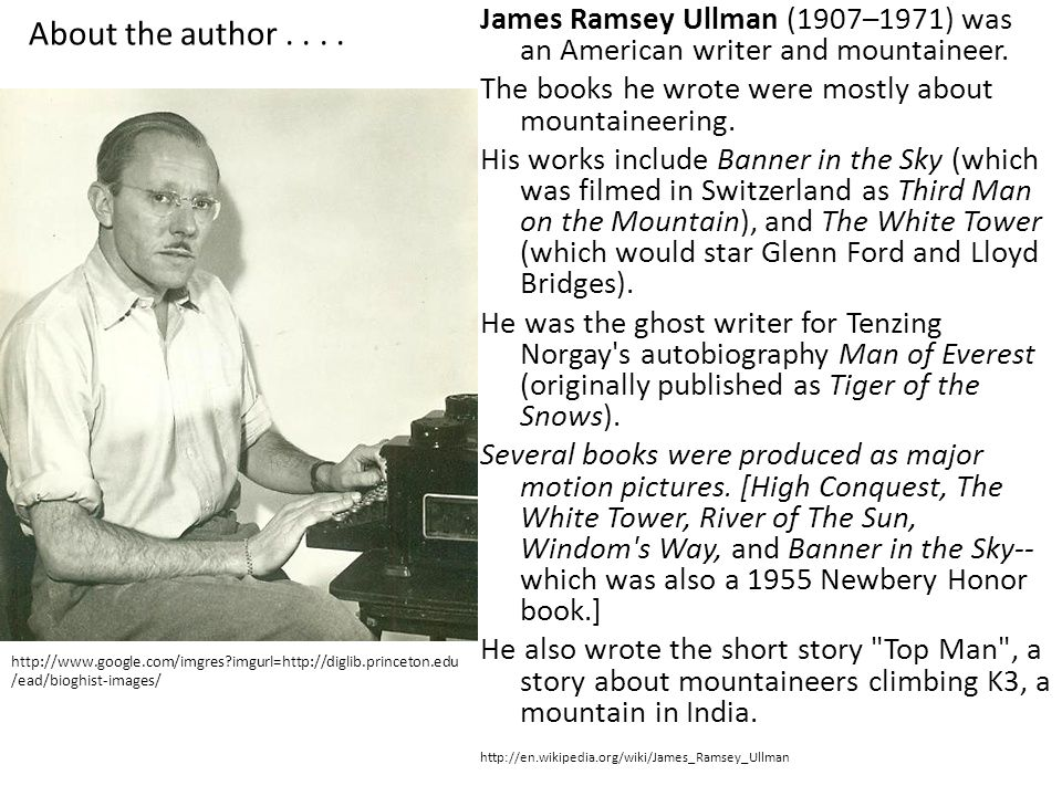 About the author.... James Ramsey Ullman (1907–1971) was an American writer and mountaineer. The books he wrote were mostly about mountaineering. His