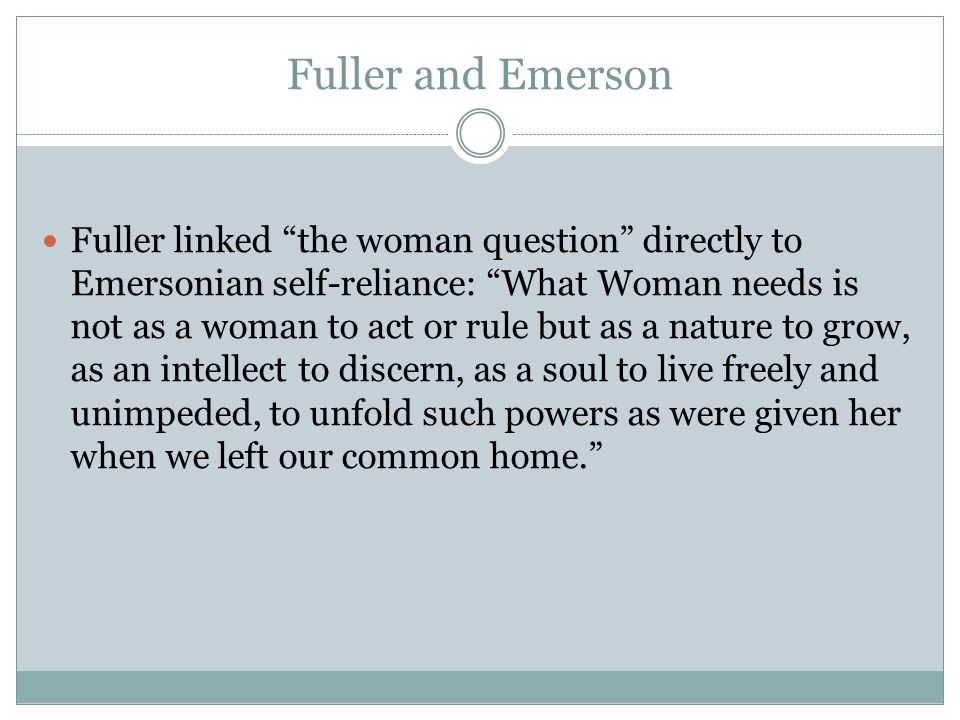 Fuller and Emerson Fuller linked the woman question directly to Emersonian self-reliance: What Woman needs is not as a woman to act or rule but as a nature to grow, as an intellect to discern, as a soul to live freely and unimpeded, to unfold such powers as were given her when we left our common home.