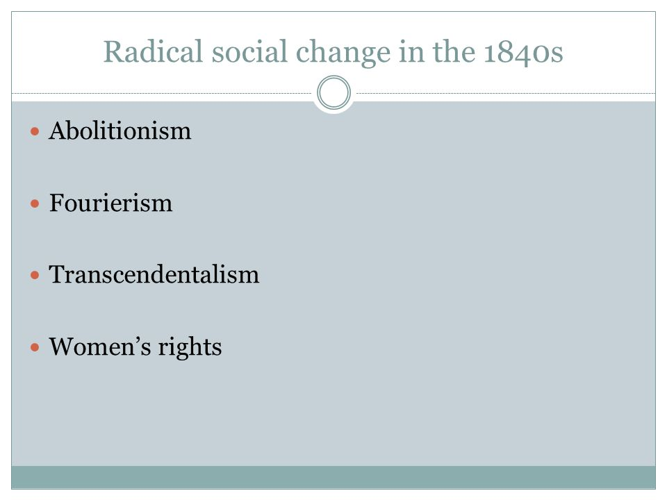Radical social change in the 1840s Abolitionism Fourierism Transcendentalism Womens rights