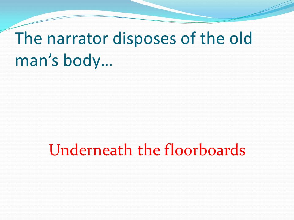 The narrator disposes of the old mans body… Underneath the floorboards