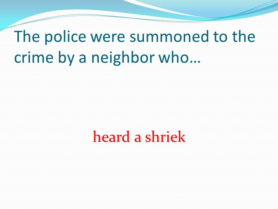 The police were summoned to the crime by a neighbor who… heard a shriek