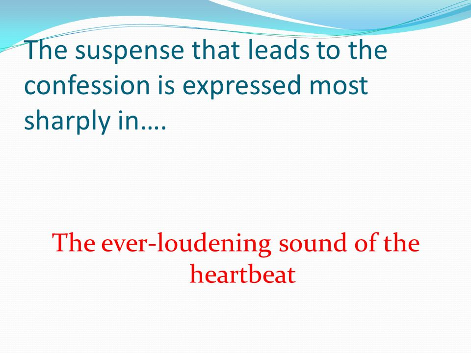 The suspense that leads to the confession is expressed most sharply in…. The ever-loudening sound of the heartbeat