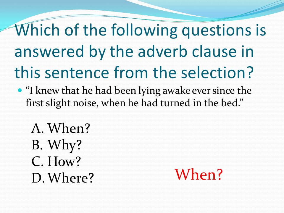 Which of the following questions is answered by the adverb clause in this sentence from the selection? I knew that he had been lying awake ever since