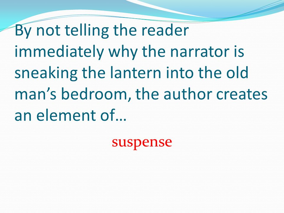 By not telling the reader immediately why the narrator is sneaking the lantern into the old mans bedroom, the author creates an element of… suspense