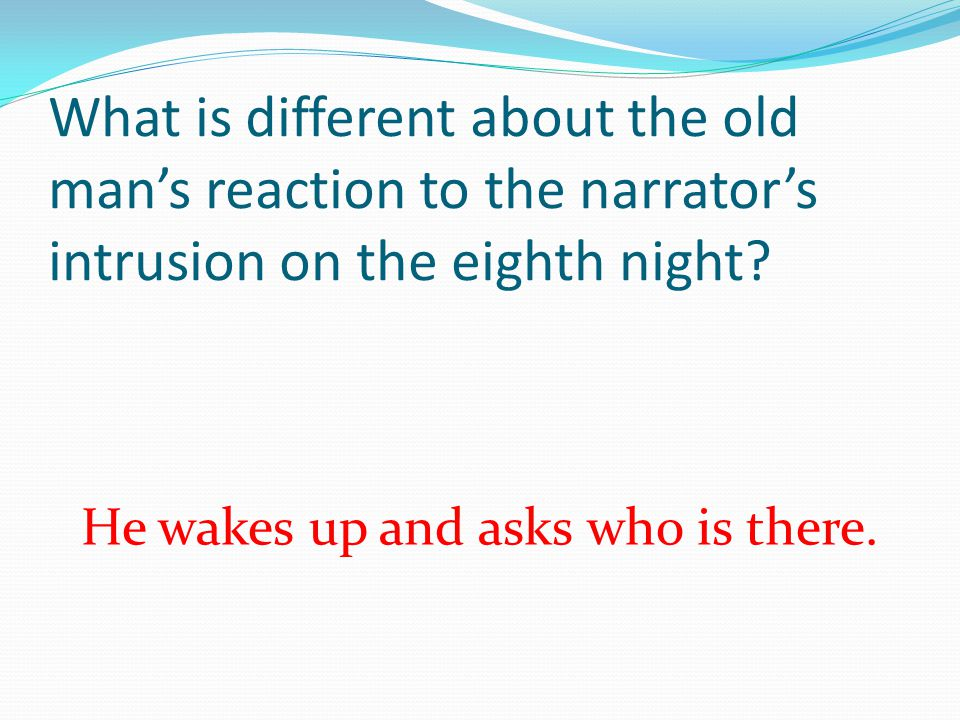 What is different about the old mans reaction to the narrators intrusion on the eighth night? He wakes up and asks who is there.
