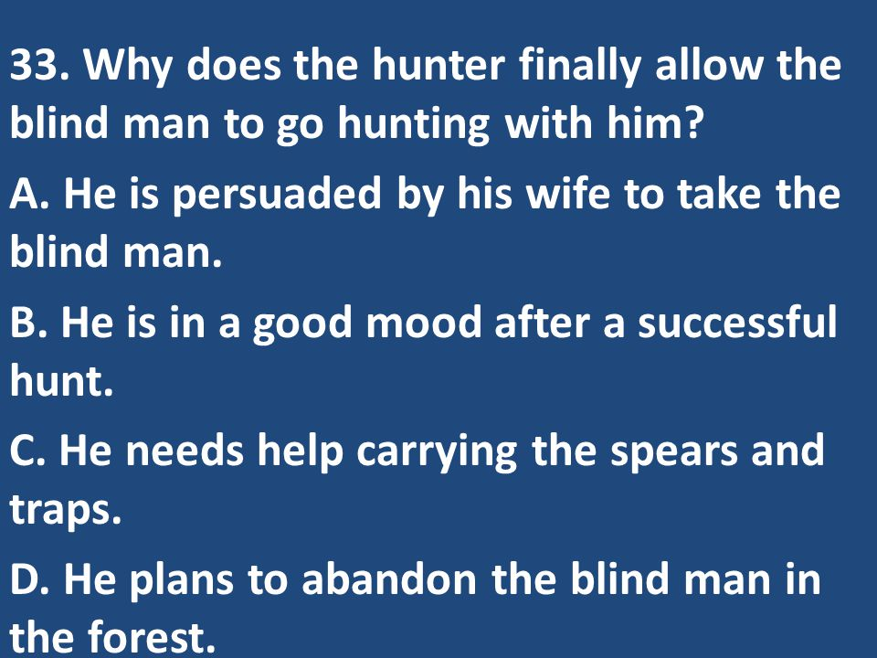 33. Why does the hunter finally allow the blind man to go hunting with him? A. He is persuaded by his wife to take the blind man. B. He is in a good m