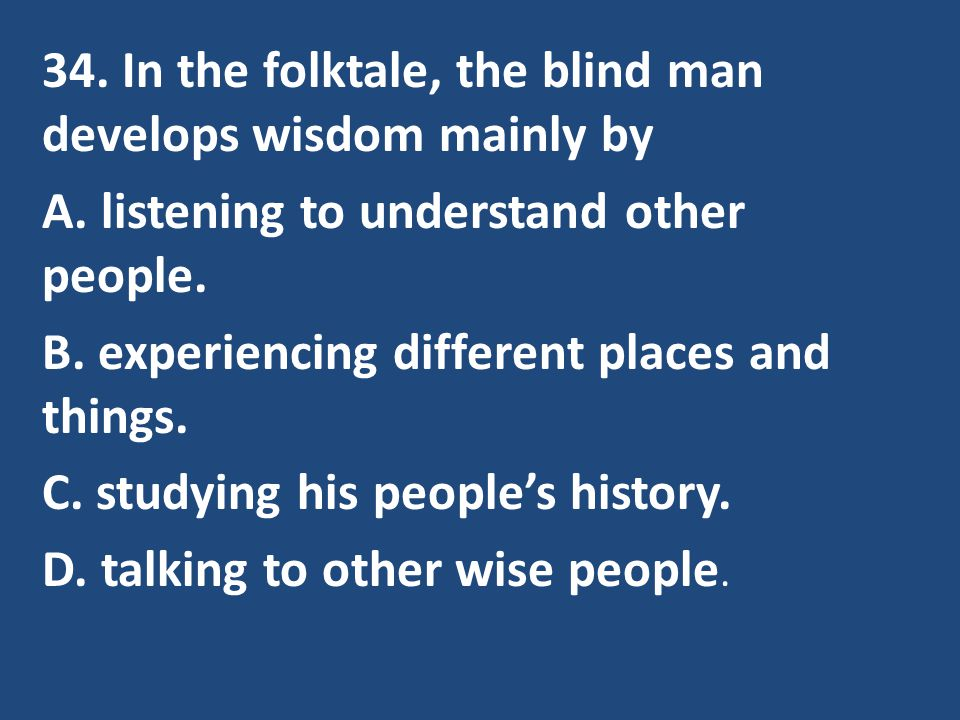 34. In the folktale, the blind man develops wisdom mainly by A. listening to understand other people. B. experiencing different places and things. C.