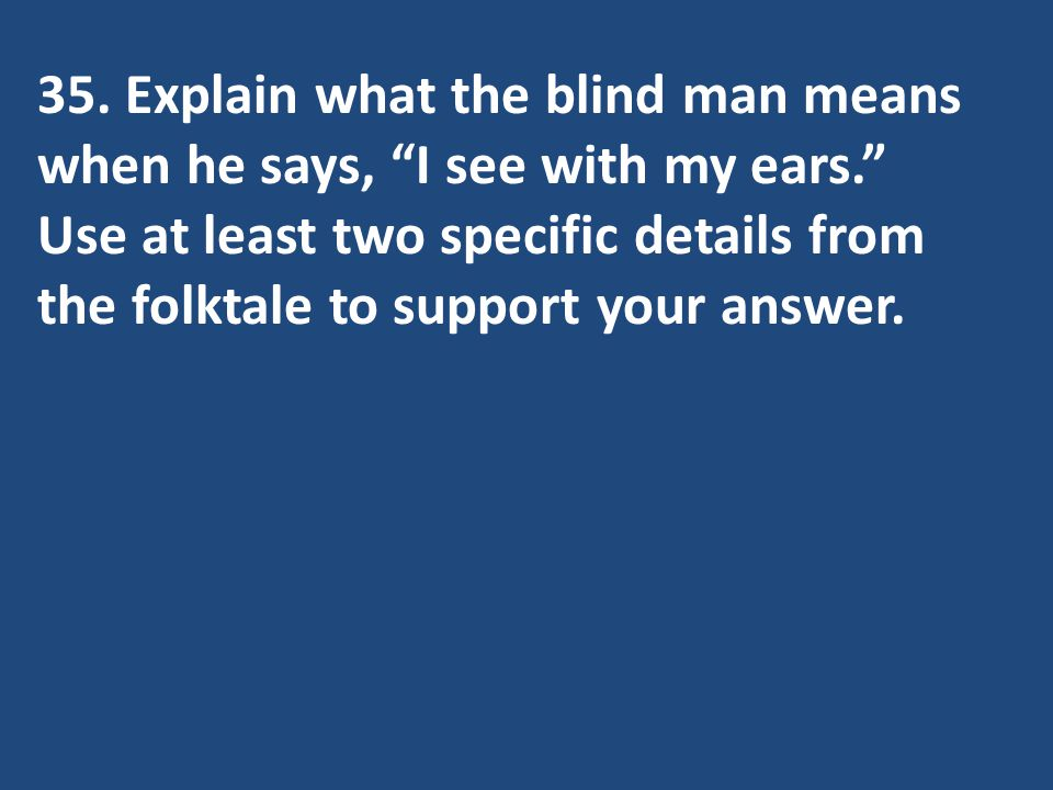 35. Explain what the blind man means when he says, I see with my ears. Use at least two specific details from the folktale to support your answer.