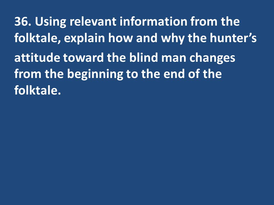 36. Using relevant information from the folktale, explain how and why the hunters attitude toward the blind man changes from the beginning to the end
