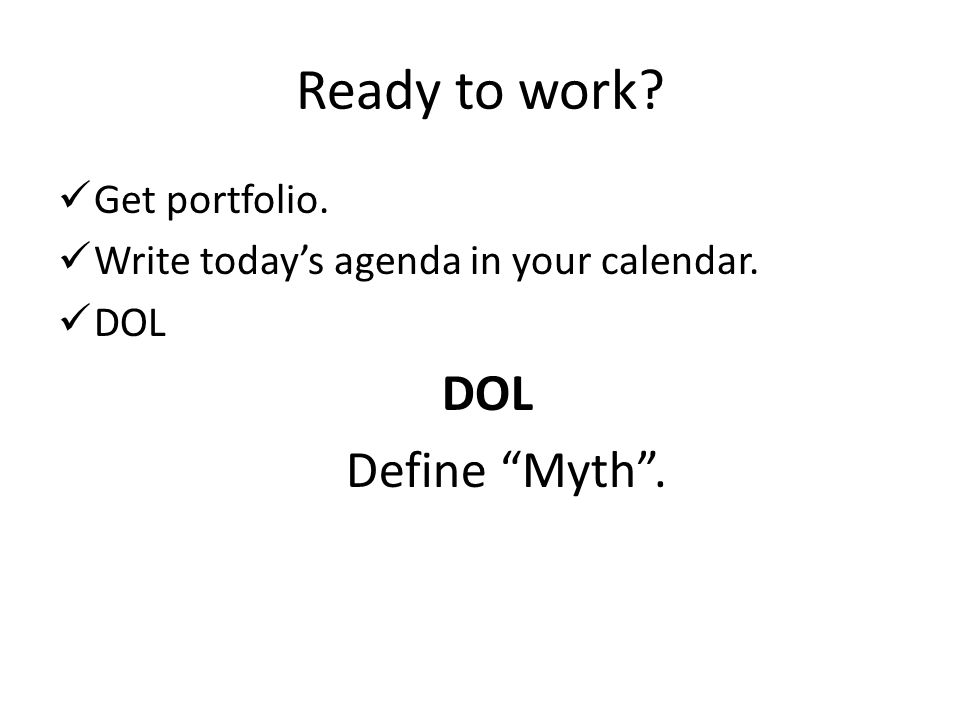 Ready to work Get portfolio. Write todays agenda in your calendar. DOL Define Myth.