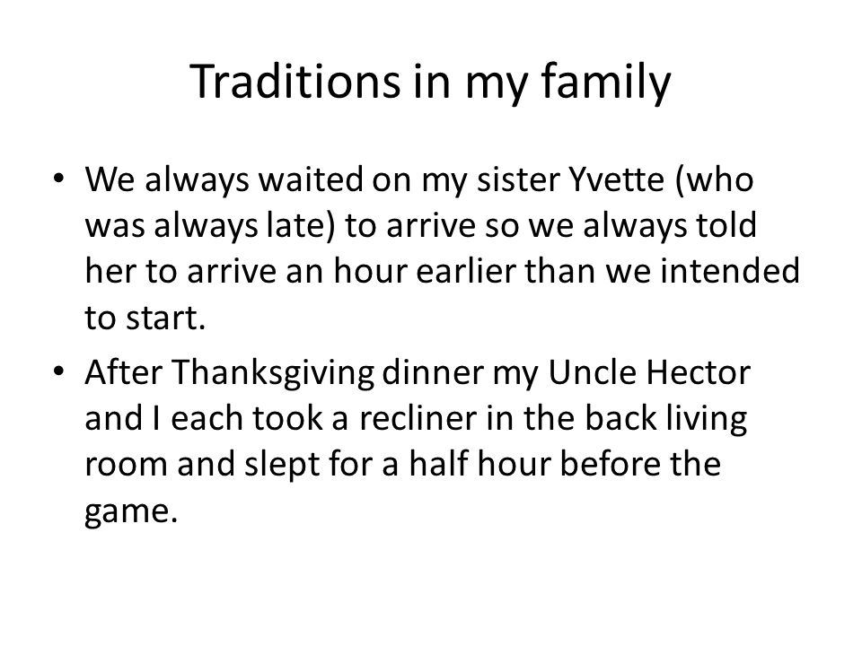 Traditions in my family We always waited on my sister Yvette (who was always late) to arrive so we always told her to arrive an hour earlier than we intended to start.