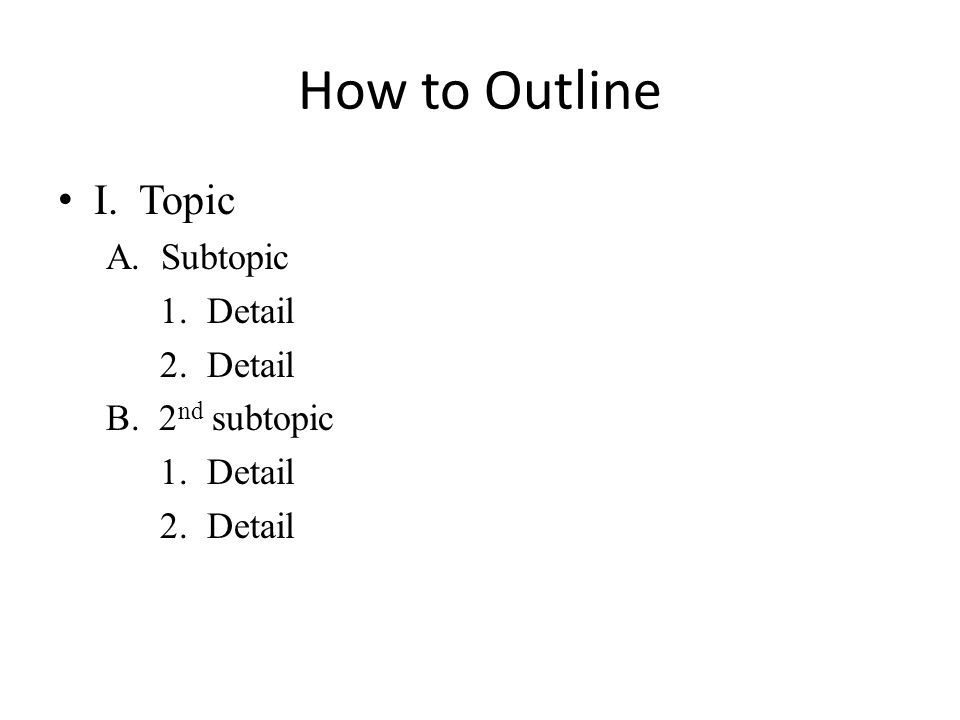 How to Outline I. Topic A. Subtopic 1. Detail 2. Detail B. 2 nd subtopic 1. Detail 2. Detail