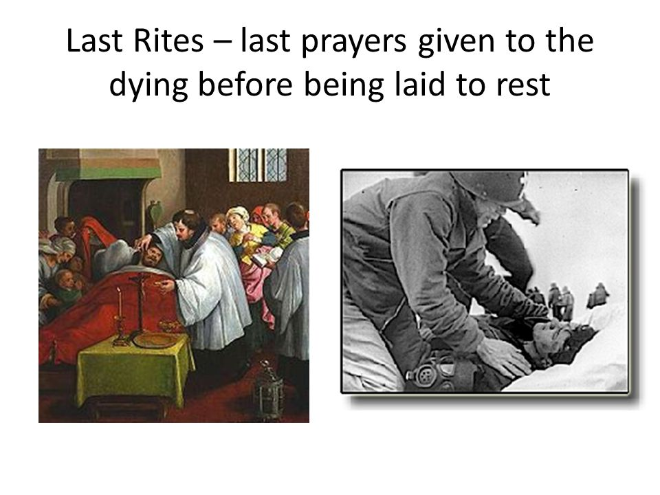 Last Rites – last prayers given to the dying before being laid to rest