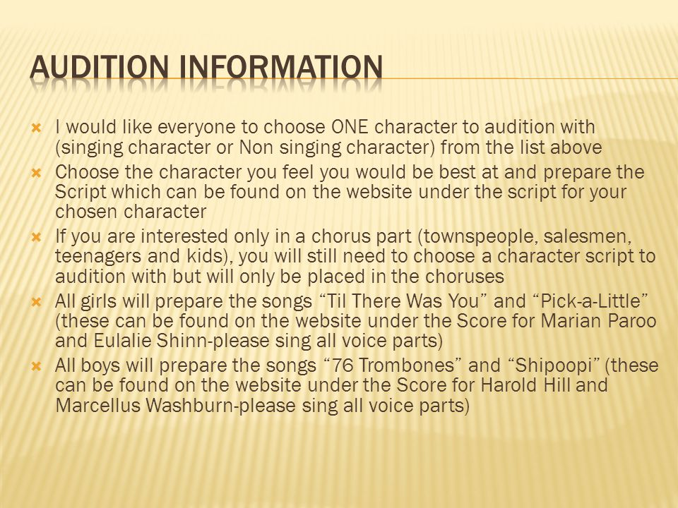 I would like everyone to choose ONE character to audition with (singing character or Non singing character) from the list above Choose the character you feel you would be best at and prepare the Script which can be found on the website under the script for your chosen character If you are interested only in a chorus part (townspeople, salesmen, teenagers and kids), you will still need to choose a character script to audition with but will only be placed in the choruses All girls will prepare the songs Til There Was You and Pick-a-Little (these can be found on the website under the Score for Marian Paroo and Eulalie Shinn-please sing all voice parts) All boys will prepare the songs 76 Trombones and Shipoopi (these can be found on the website under the Score for Harold Hill and Marcellus Washburn-please sing all voice parts)