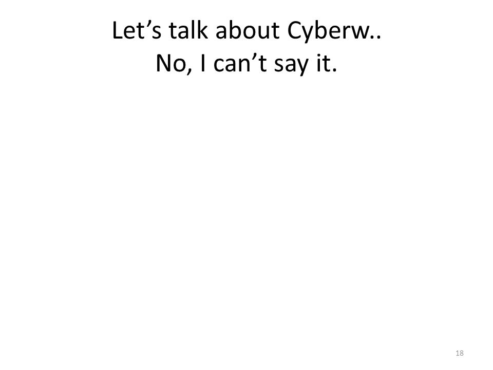 Lets talk about Cyberw.. No, I cant say it. 18