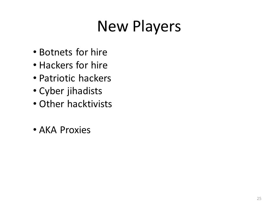 New Players 25 Botnets for hire Hackers for hire Patriotic hackers Cyber jihadists Other hacktivists AKA Proxies
