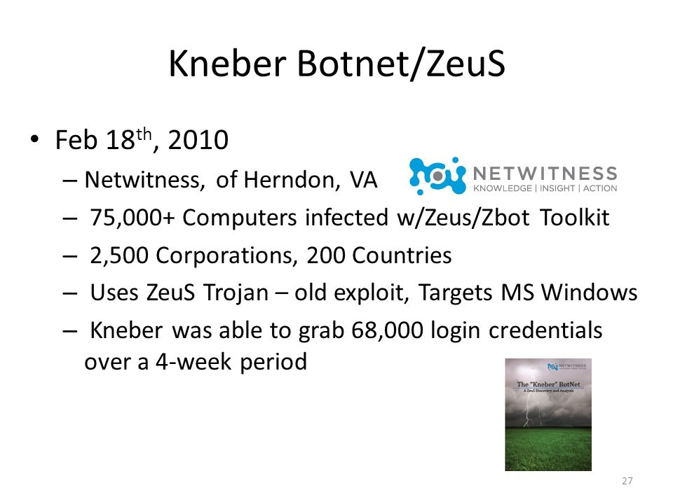Kneber Botnet/ZeuS Feb 18 th, 2010 – Netwitness, of Herndon, VA – 75,000+ Computers infected w/Zeus/Zbot Toolkit – 2,500 Corporations, 200 Countries – Uses ZeuS Trojan – old exploit, Targets MS Windows – Kneber was able to grab 68,000 login credentials over a 4-week period 27