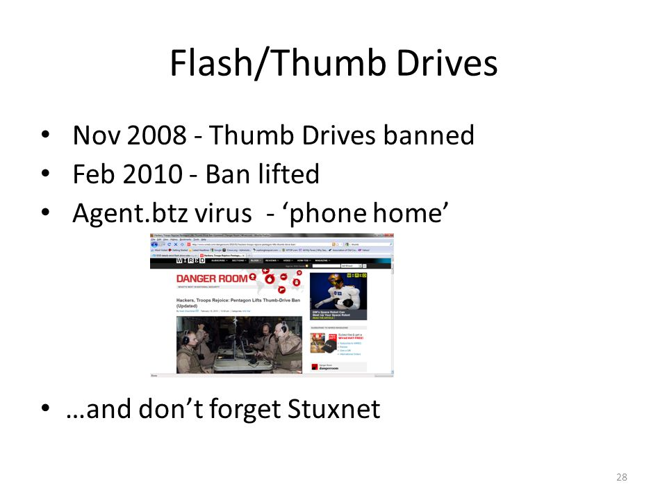 Flash/Thumb Drives Nov 2008 - Thumb Drives banned Feb 2010 - Ban lifted Agent.btz virus - phone home …and dont forget Stuxnet 28