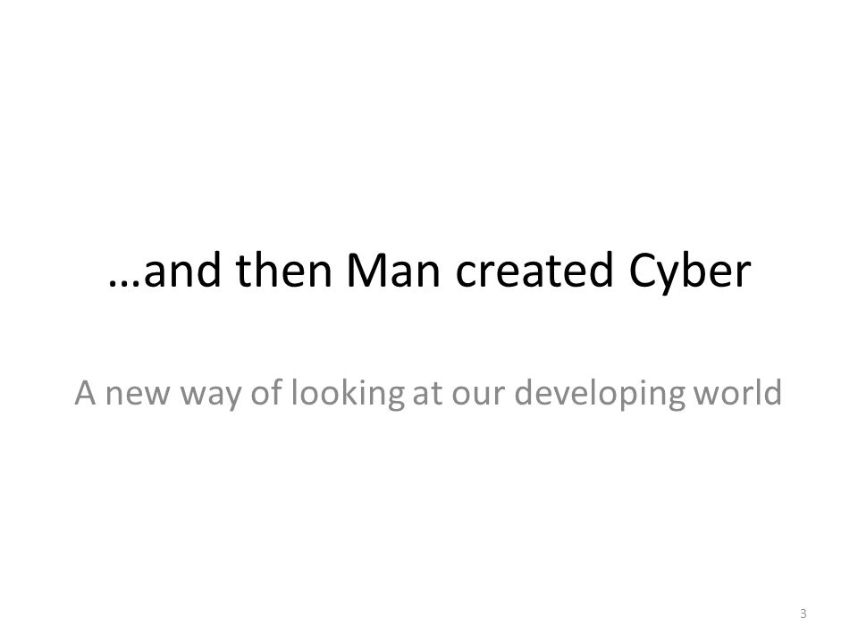 …and then Man created Cyber A new way of looking at our developing world 3
