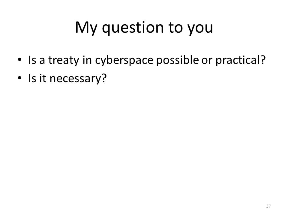 My question to you Is a treaty in cyberspace possible or practical? Is it necessary? 37