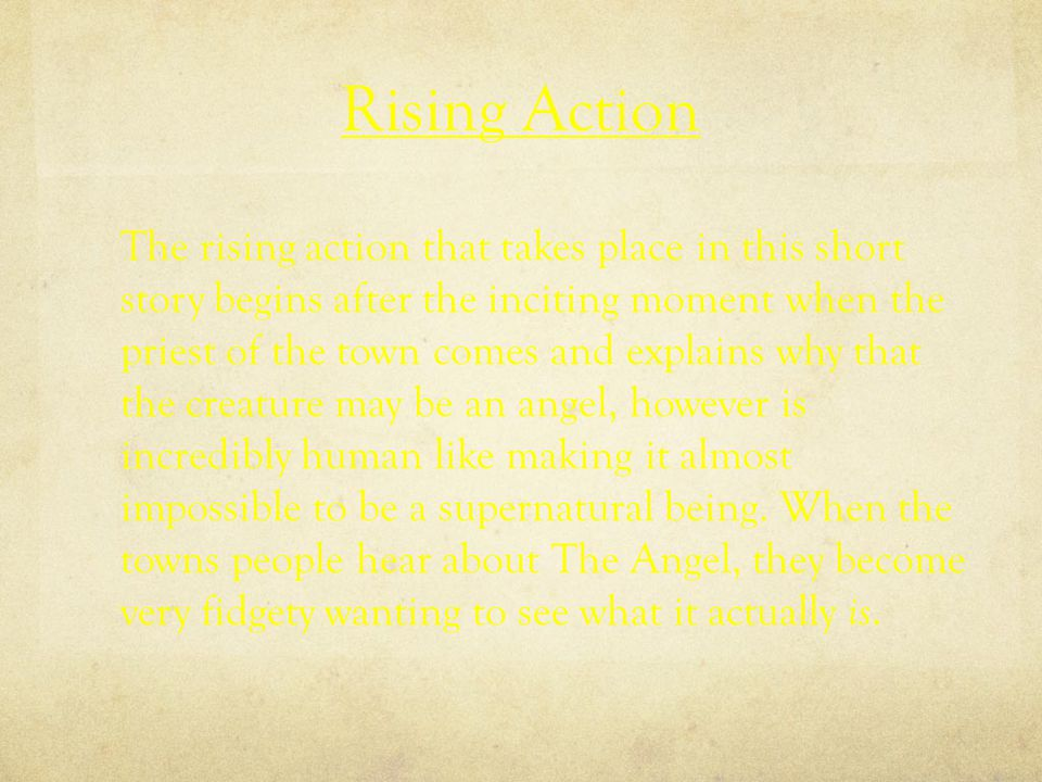 Rising Action The rising action that takes place in this short story begins after the inciting moment when the priest of the town comes and explains why that the creature may be an angel, however is incredibly human like making it almost impossible to be a supernatural being.