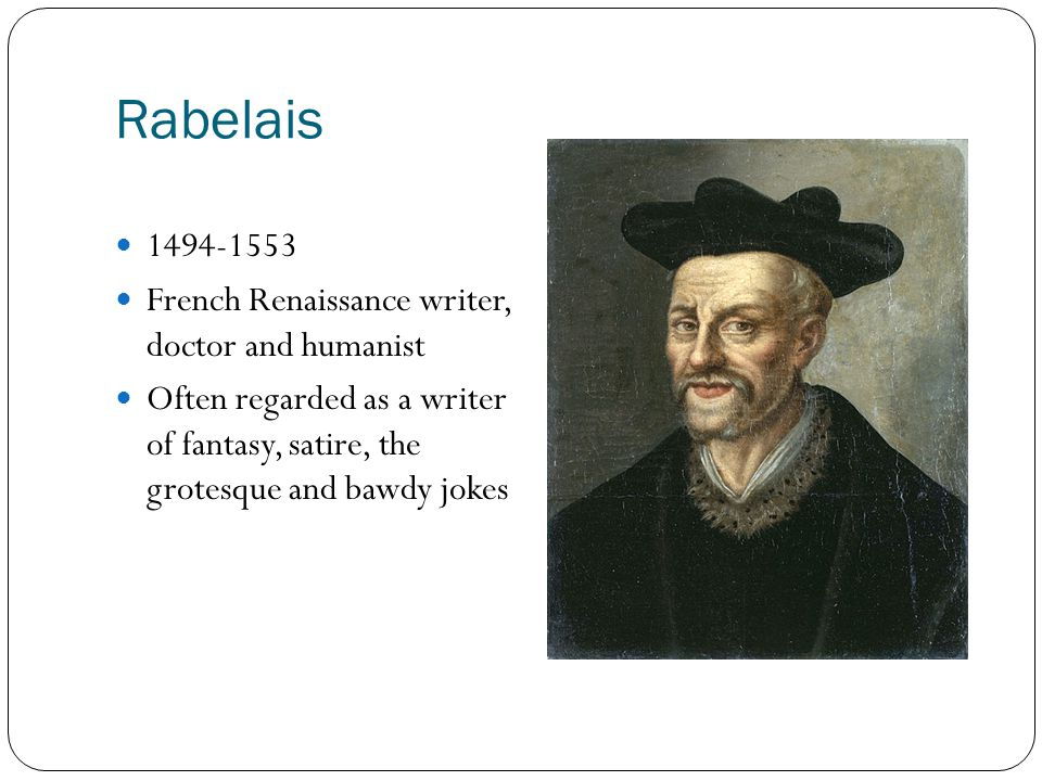 Rabelais 1494-1553 French Renaissance writer, doctor and humanist Often regarded as a writer of fantasy, satire, the grotesque and bawdy jokes