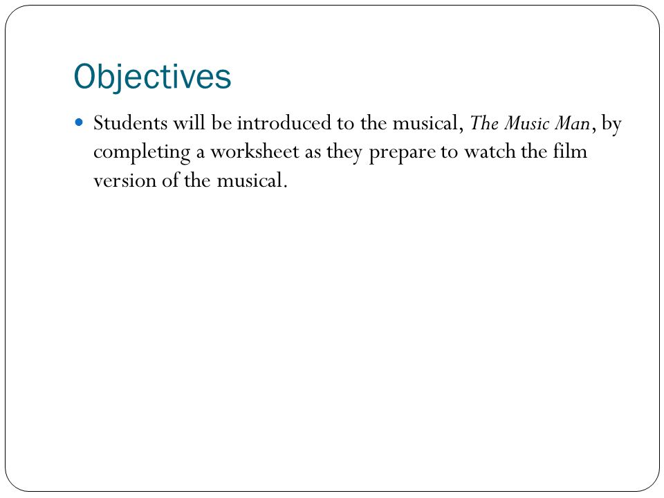 Objectives Students will be introduced to the musical, The Music Man, by completing a worksheet as they prepare to watch the film version of the musical.