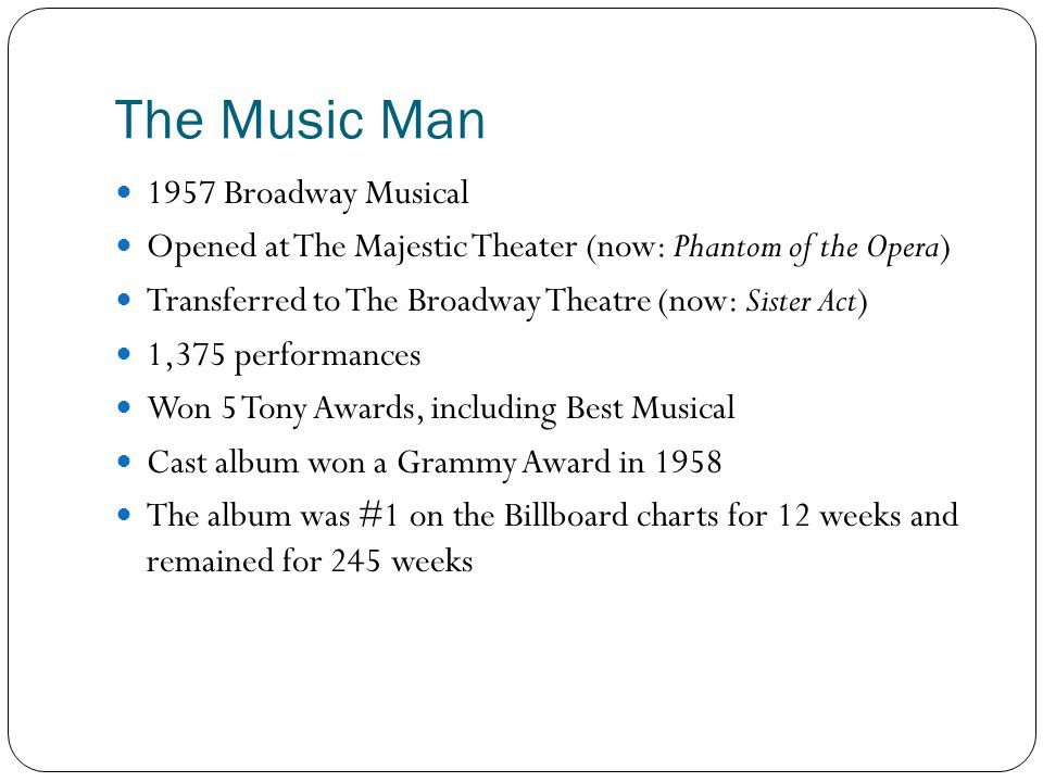 The Music Man 1957 Broadway Musical Opened at The Majestic Theater (now: Phantom of the Opera) Transferred to The Broadway Theatre (now: Sister Act) 1,375 performances Won 5 Tony Awards, including Best Musical Cast album won a Grammy Award in 1958 The album was #1 on the Billboard charts for 12 weeks and remained for 245 weeks