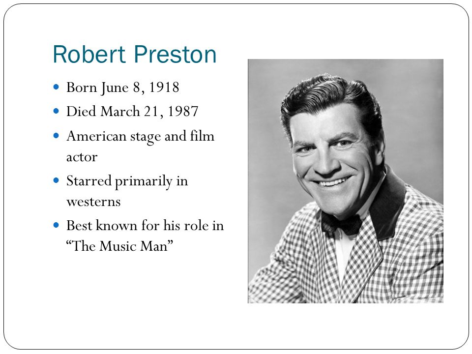 Robert Preston Born June 8, 1918 Died March 21, 1987 American stage and film actor Starred primarily in westerns Best known for his role in The Music Man