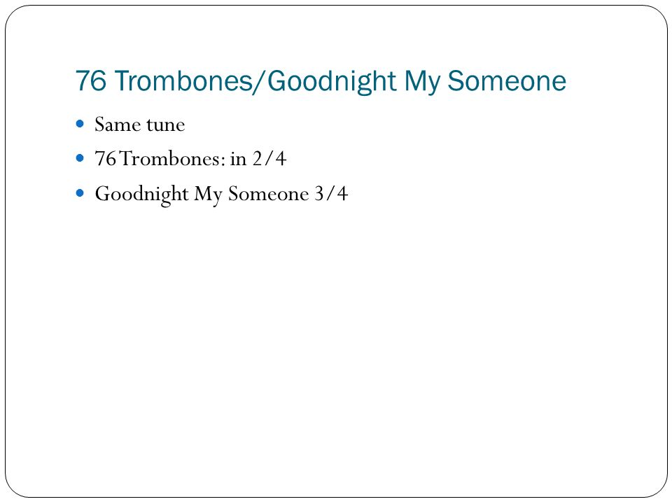 76 Trombones/Goodnight My Someone Same tune 76 Trombones: in 2/4 Goodnight My Someone 3/4