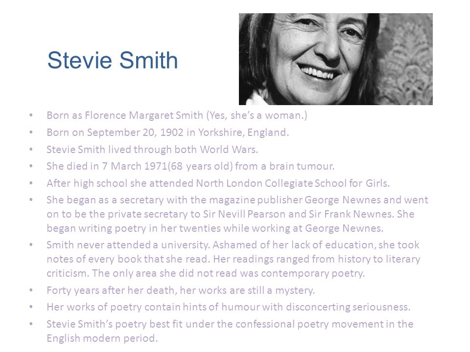 Stevie Smith Born as Florence Margaret Smith (Yes, shes a woman.) Born on September 20, 1902 in Yorkshire, England.