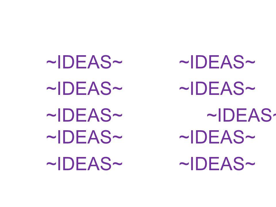 ~IDEAS~~IDEAS~ ~IDEAS~ ~IDEAS~ ~IDEAS~~IDEAS~ ~IDEAS~~IDEAS~