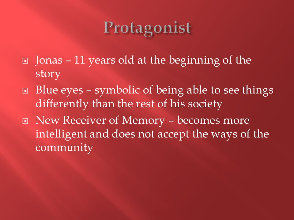 Jonas – 11 years old at the beginning of the story Blue eyes – symbolic of being able to see things differently than the rest of his society New Receiver of Memory – becomes more intelligent and does not accept the ways of the community
