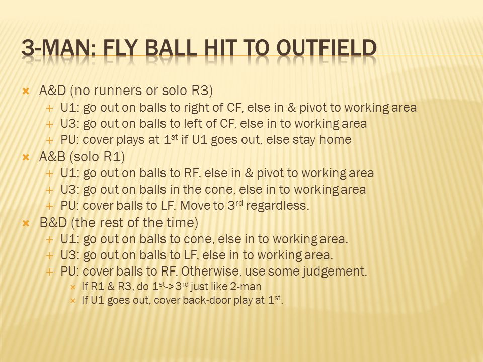 A&D (no runners or solo R3) U1: go out on balls to right of CF, else in & pivot to working area U3: go out on balls to left of CF, else in to working area PU: cover plays at 1 st if U1 goes out, else stay home A&B (solo R1) U1: go out on balls to RF, else in & pivot to working area U3: go out on balls in the cone, else in to working area PU: cover balls to LF.