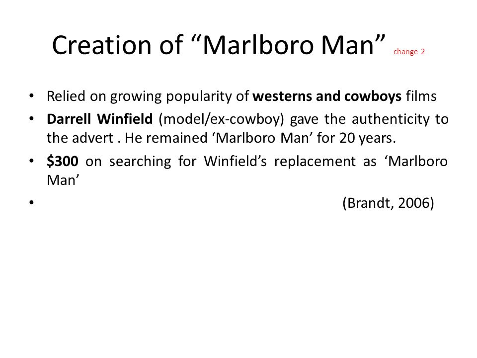 Creation of Marlboro Man change 2 Relied on growing popularity of westerns and cowboys films Darrell Winfield (model/ex-cowboy) gave the authenticity