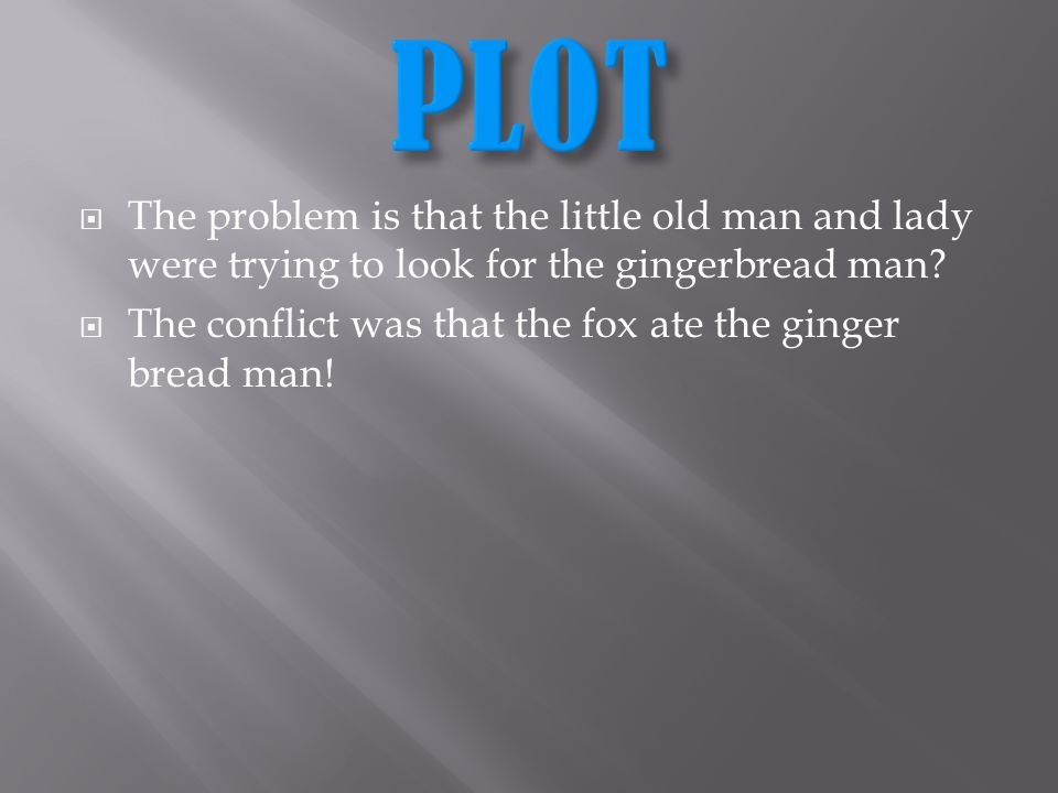 PLOT- RESOLUTION The resolution was that the fox ate the gingerbread man and that helped because if the fox wouldt have ate the gingerbread man all of the towns people would have been fighting over who was going to keep him!
