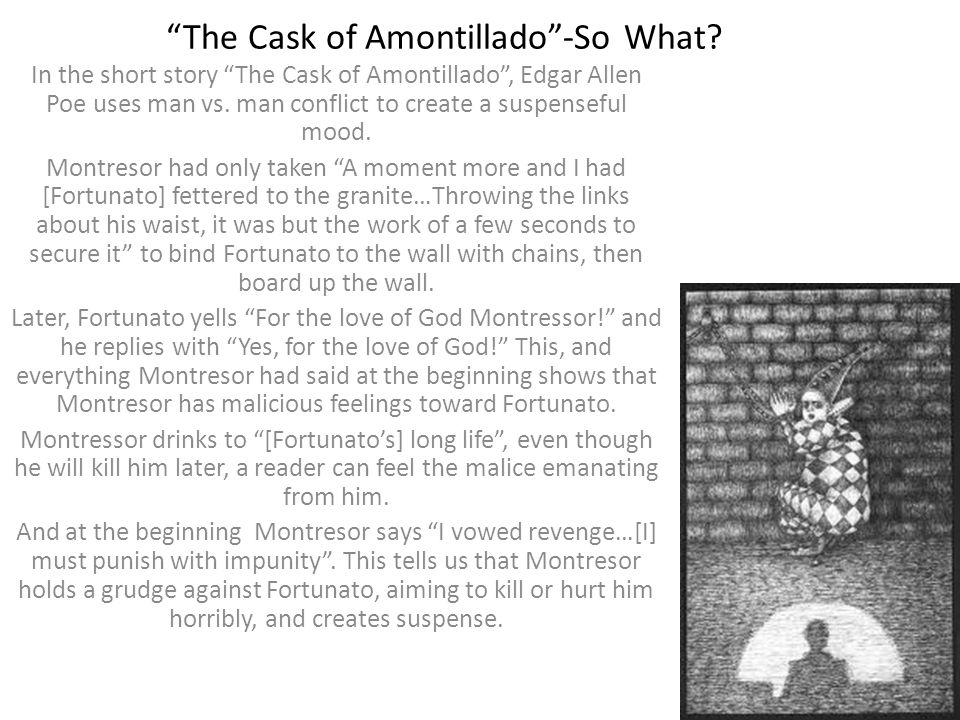 The Cask of Amontillado-So What? In the short story The Cask of Amontillado, Edgar Allen Poe uses man vs. man conflict to create a suspenseful mood. M