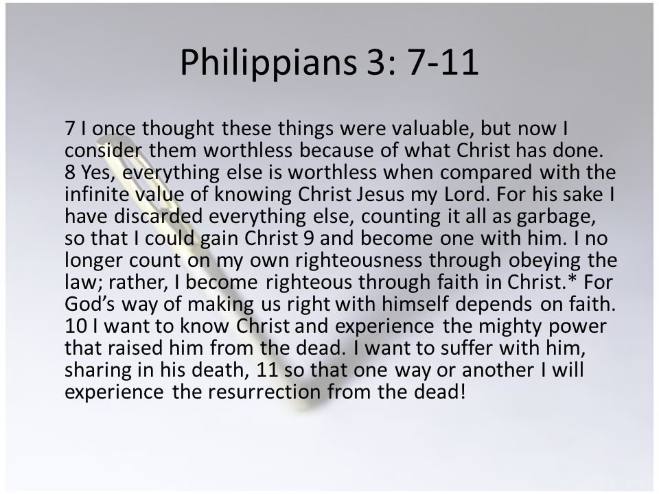 Philippians 3: 7-11 7 I once thought these things were valuable, but now I consider them worthless because of what Christ has done.