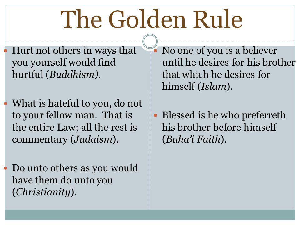 The Golden Rule Hurt not others in ways that you yourself would find hurtful (Buddhism).