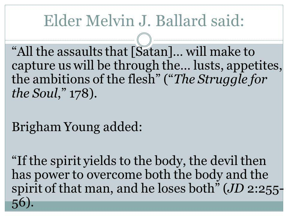 Elder Melvin J. Ballard said: All the assaults that [Satan]… will make to capture us will be through the… lusts, appetites, the ambitions of the flesh