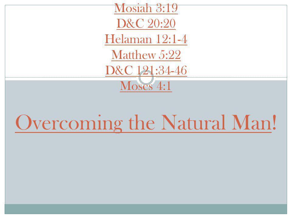 Mosiah 3:19 D&C 20:20 Helaman 12:1-4 Matthew 5:22 D&C 121:34-46 Moses 4:1 Overcoming the Natural Man!